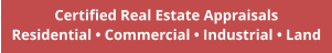 Certified Real Estate Appraisals Residential • Commercial • Industrial • Land